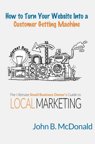 9781519372666: How to Turn Your Website Into a Customer Getting Machine: The Ultimate Small Business Owner's Guide to Local Marketing