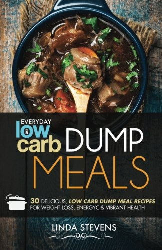 9781519403544: Low Carb Dump Meals: 30 Delicious Low Carb Dumb Meal Recipes For Weight Loss, Energy and Vibrant Health