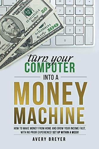 Turn Your Computer Into a Money Machine: How to make money from home and grow your income fast, with