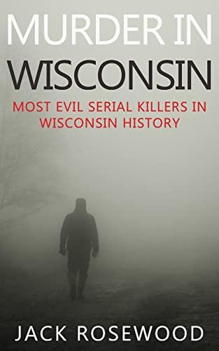 9781519411563: Murder In Wisconsin: Most Evil Serial Killers In Wisconsin History
