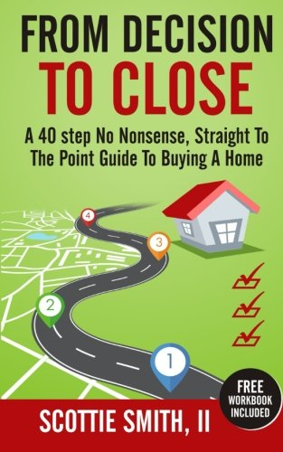 9781519419095: From Decision to Close: A 40-Step No Nonsense, Straight to the Point Guide to Buying a Home (Volume 1)
