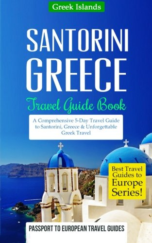 9781519421623: Greece: Santorini, Greece: Travel Guide Book-A Comprehensive 5-Day Travel Guide to Santorini, Greece & Unforgettable Greek Travel (Best Travel Guides to Europe Series) (Volume 8)