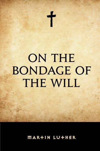 On the Bondage of the Will: Martin Luther