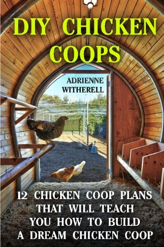 9781519429131: DIY Chicken Coops: 12 Chicken Coop Plans That Will Teach You How To Build a Dream Chicken Coop: (Keeping Chickens, Raising Chickens For Dummies, ... Guide to Raising Backyard Chickens)