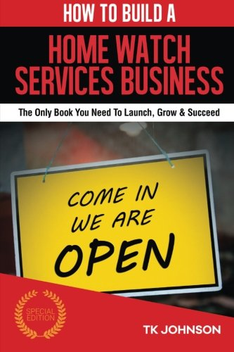 9781519429735: How To Build A Home Watch Services Business (Special Edition): The Only Book You Need To Launch, Grow & Succeed