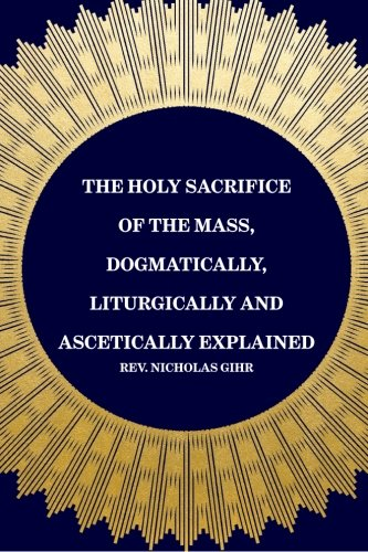 9781519440327: The Holy Sacrifice of the Mass, Dogmatically, Liturgically and Ascetically Explained