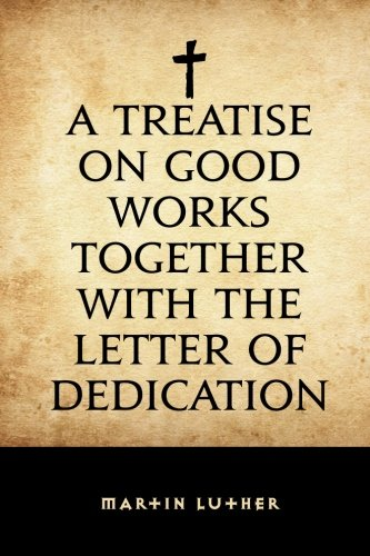 9781519442659: A Treatise on Good Works Together with the Letter of Dedication