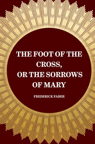 9781519446282: The Foot of the Cross, or the Sorrows of Mary