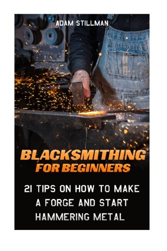 9781519447197: Blacksmithing For Beginners: 21 Tips On How to Make A Forge and Start Hammering Metal: (Blacksmithing, blacksmith, how to blacksmith, how to ... To Make A Knife, DIY, Blacksmithing Guide))