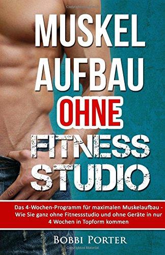 9781519454461: Muskelaufbau ohne Fitnessstudio: Das 4-Wochen-Programm für maximalen Muskelaufbau - Wie Sie ganz ohne Fitnessstudio und ohne Geräte in nur 4 Wochen in Topform kommen