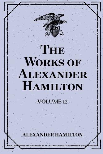 9781519458742: The Works of Alexander Hamilton: Volume 12