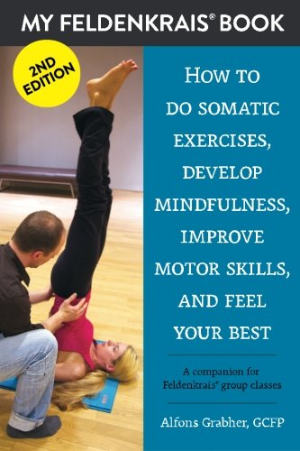 9781519469199: My Feldenkrais Book [2nd edition] - How to do somatic exercises, develop mindfulness, improve motor skills and feel your best: A companion for Feldenkrais group classes