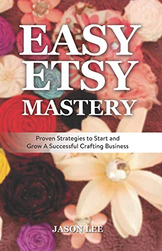 9781519481993: Easy Etsy Mastery: Proven Strategies to Start and Grow A Successful Crafting Business