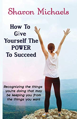 9781519497505: How To Give Yourself The Power To Succeed: Recognizing the things you're doing that may be keeping you from the things you want