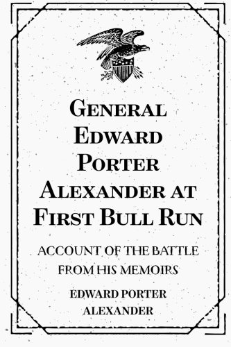 9781519503398: General Edward Porter Alexander at First Bull Run: Account of the Battle from His Memoirs