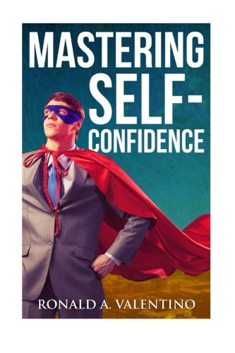 9781519503589: Mastering Self-Confidence: The Ultimate Guide to Total Self-Confidence- Become Confident, Become a Leader, Become Unstoppable