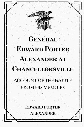 9781519505989: General Edward Porter Alexander at Chancellorsville: Account of the Battle from His Memoirs