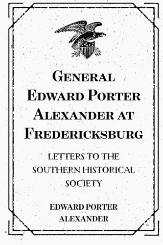 9781519506054: General Edward Porter Alexander at Fredericksburg: Letters to the Southern Historical Society