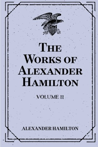 9781519506917: The Works of Alexander Hamilton: Volume 11