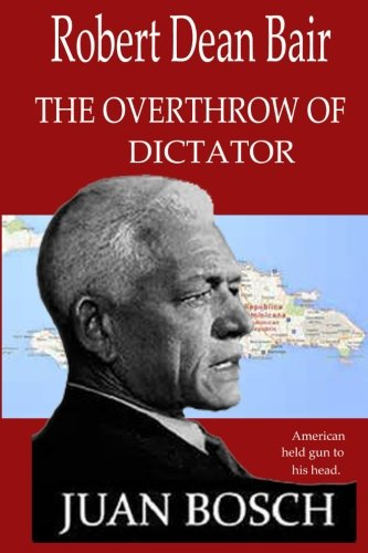 9781519511553: The Overthrow of Dictator Juan Bosch: American Held A Gun To His Head