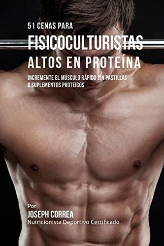 9781519526779: 51 Cenas para Fisicoculturistas Altos en Proteina: Incremente el Musculo Rapido sin Pastillas o Suplementos Proteicos