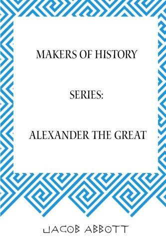 Makers of History Series: Alexander the Great: Abbott, Jacob