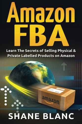 9781519551061: Amazon FBA: Learn The Secrets of Selling Physical & Private Labelled Products on Amazon (Regularly UPDATED, Make Money Online, Importing, China, The 4-Hour work week, Digital Nomad) (Volume 1)