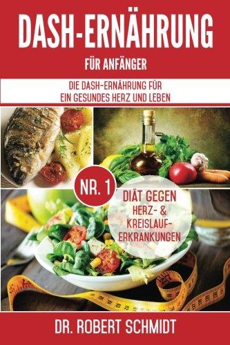 DASH-Ernährung für Anfänger: Die DASH-Ernährung für ein: Schmidt, Dr. Robert