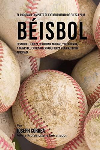 9781519554901: El Programa Completo de Entrenamiento de Fuerza para Beisbol: Desarrolle fuerza, velocidad, agilidad, y resistencia, a traves del entrenamiento de fuerza y una nutricion apropiada (Spanish Edition)
