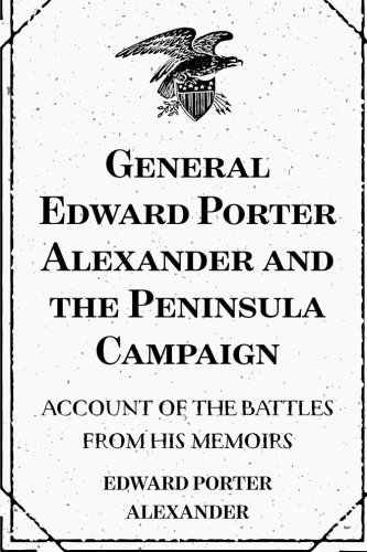 9781519555953: General Edward Porter Alexander and the Peninsula Campaign: Account of the Battles from His Memoirs