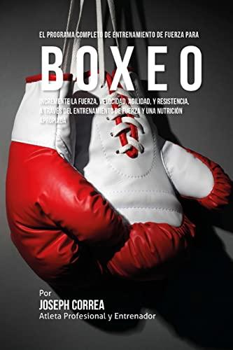 9781519563606: El Programa Completo de Entrenamiento de Fuerza para Boxeo: Incremente la fuerza, velocidad, agilidad, y resistencia, a traves del entrenamiento de fuerza y una nutricion apropiada (Spanish Edition)