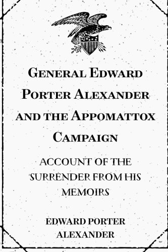 9781519565495: General Edward Porter Alexander and the Appomattox Campaign: Account of the Surrender from His Memoirs