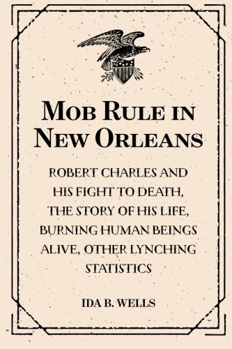 9781519566300: Mob Rule in New Orleans: Robert Charles and His Fight to Death, the Story of His Life, Burning Human Beings Alive, Other Lynching Statistics