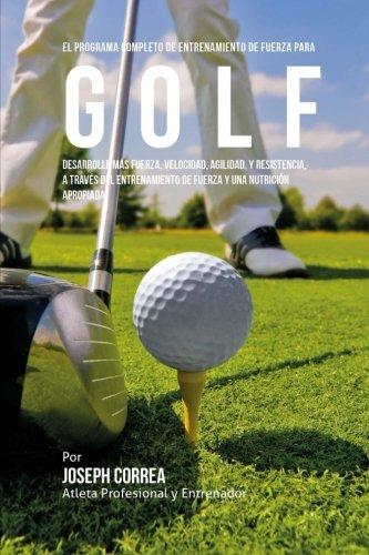 9781519568014: El Programa Completo de Entrenamiento de Fuerza Para Golf: Desarrolle Mas Fuerza, Velocidad, Agilidad, y Resistencia, a Traves del Entrenamiento de F