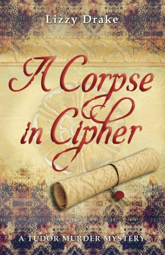 9781519569448: A Corpse in Cipher: A Tudor Murder Mystery (The Elspet Stafford Mysteries) (Volume 1)