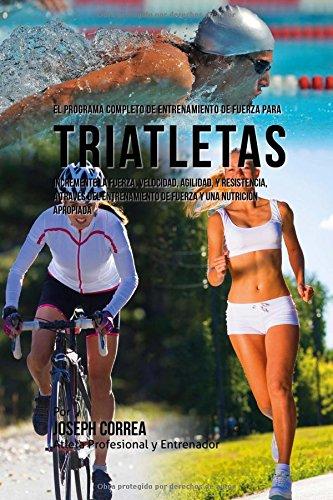 9781519571724: El Programa Completo de Entrenamiento de Fuerza para Triatletas: Incremente la fuerza, velocidad, agilidad, y resistencia, a traves del entrenamiento de fuerza y una nutricion apropiada
