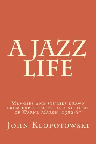 9781519571854: A Jazz Life: Memoirs and studies drawn from experiences as a student of Warne Marsh, 1982-87