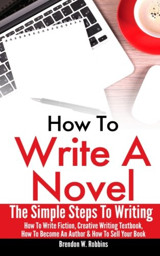 9781519572707: How To Write A Novel: The Simple Steps To Writing - How To Write Fiction, Creative Writing Textbook, How To Become An Author & How To Sell Your Book