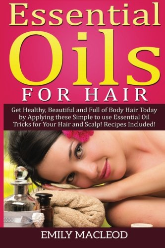 9781519579799: Essential Oils for Hair: Get Healthy, Beautiful and Full of Body Hair Today by Applying These Simple to use Essential Oil Tricks for Your Hair and Scalp! Recipes Included!