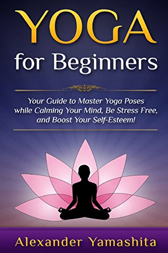 9781519581907: Yoga For Beginners: Your Guide to Master Yoga Poses while calming your mind, be stress free, and boost your self-esteem!