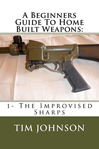9781519586438: A Beginners Guide To Home Built Weapons: 1- The Improvised Sharps (Home Built Firearms) (Volume 1)