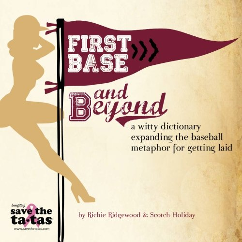 First Base and Beyond: A Witty Dictionary Expanding the Baseball Metaphor for Getting Laid: Richie ...