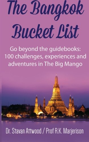 9781519591968: The Bangkok Bucket List: Go Beyond the Guide Books: 100 Challenges, Experiences and Adventures in The Big Mango