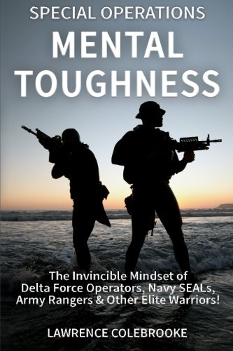 Special Operations Mental Toughness: The Invincible Mindset of Delta Force Operators, Navy Seals, Army Rangers and Other Elite Warriors!