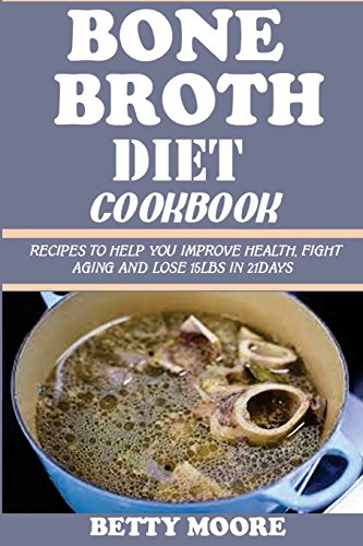 9781519596680: Bone Broth Diet Cookbook:: Recipes to Help you Improve Health, Fight Aging and lose 15LBS in 21Days