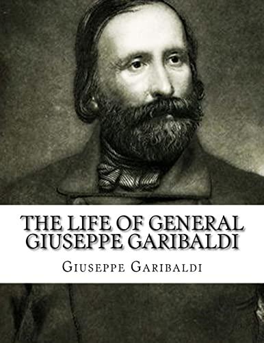 The Life of General Giuseppe Garibaldi: Garibaldi, Giuseppe