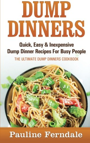 9781519611000: Dump Dinners: Quick, Easy & Inexpensive Dump Dinner Recipes For Busy People - The Ultimate Dump Dinners Cookbook