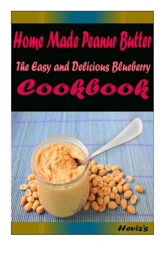 Home Made Peanur Butter: Delicious and Healthy Recipes You Can Quickly Easily Cook