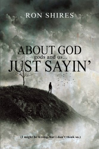 9781519621542: About God, gods and us? Just sayin': (I might be wrong, but I don't think so.)