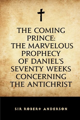 9781519623539: The Coming Prince: The Marvelous Prophecy of Daniel's Seventy Weeks Concerning the Antichrist